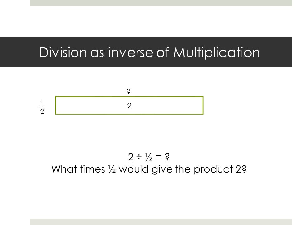 Division as inverse of Multiplication 1 2 2 ÷ ½ = What times ½ would give the product 2 2