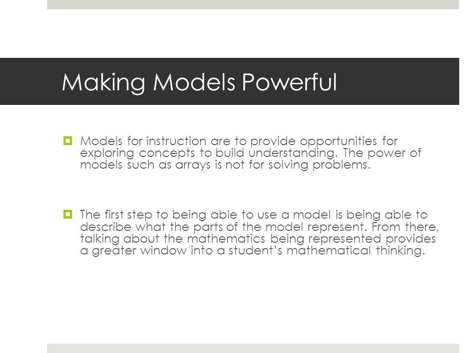 Making Models Powerful  Models for instruction are to provide opportunities for exploring concepts to build understanding.
