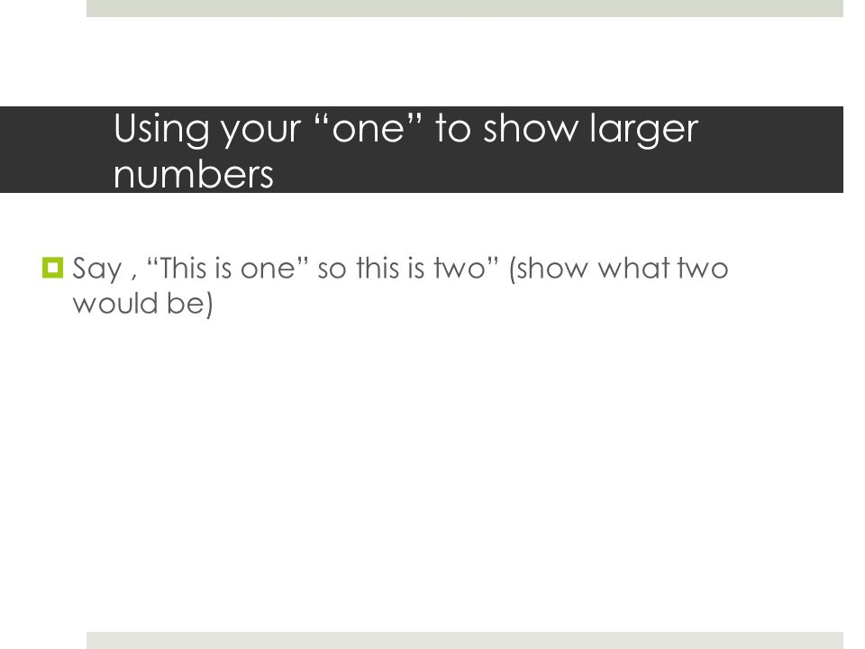 Using your one to show larger numbers  Say, This is one so this is two (show what two would be)