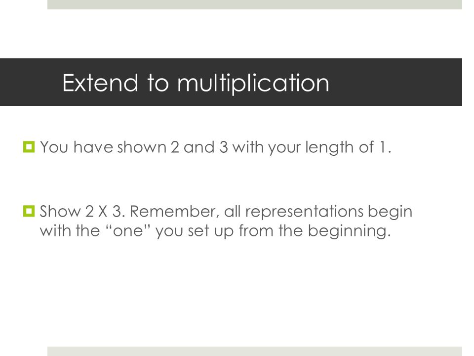 Extend to multiplication  You have shown 2 and 3 with your length of 1.