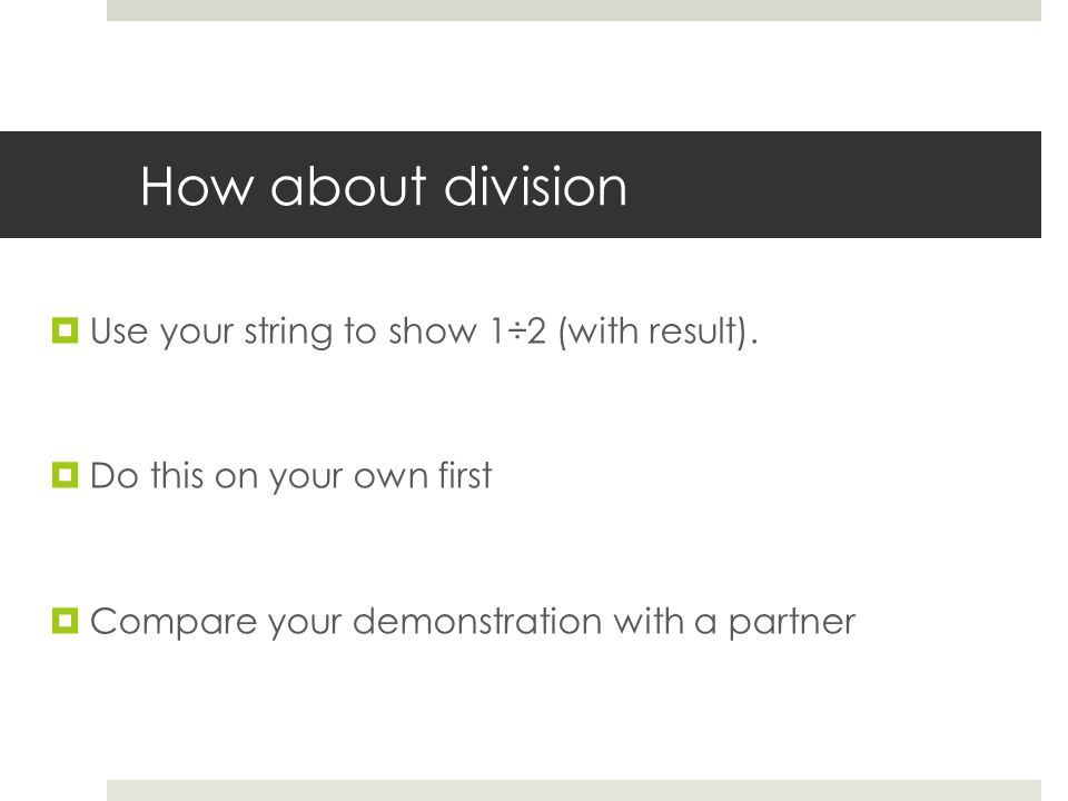 How about division  Use your string to show 1÷2 (with result).