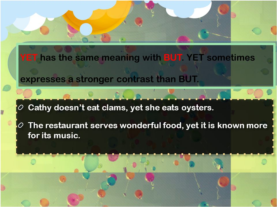 YET has the same meaning with BUT. YET sometimes expresses a stronger contrast than BUT. Cathy doesn't eat clams, yet she eats oysters. The restaurant