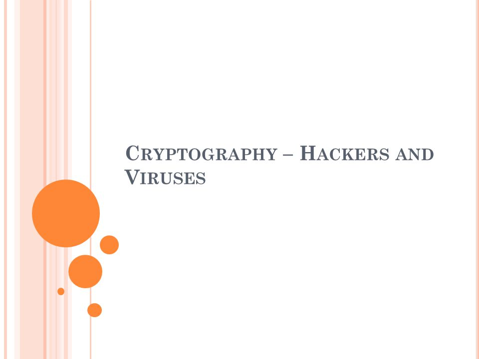 C RYPTOGRAPHY – H ACKERS AND V IRUSES