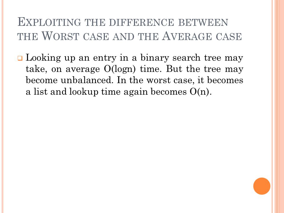 E XPLOITING THE DIFFERENCE BETWEEN THE W ORST CASE AND THE A VERAGE CASE  Looking up an entry in a binary search tree may take, on average O(logn) time.