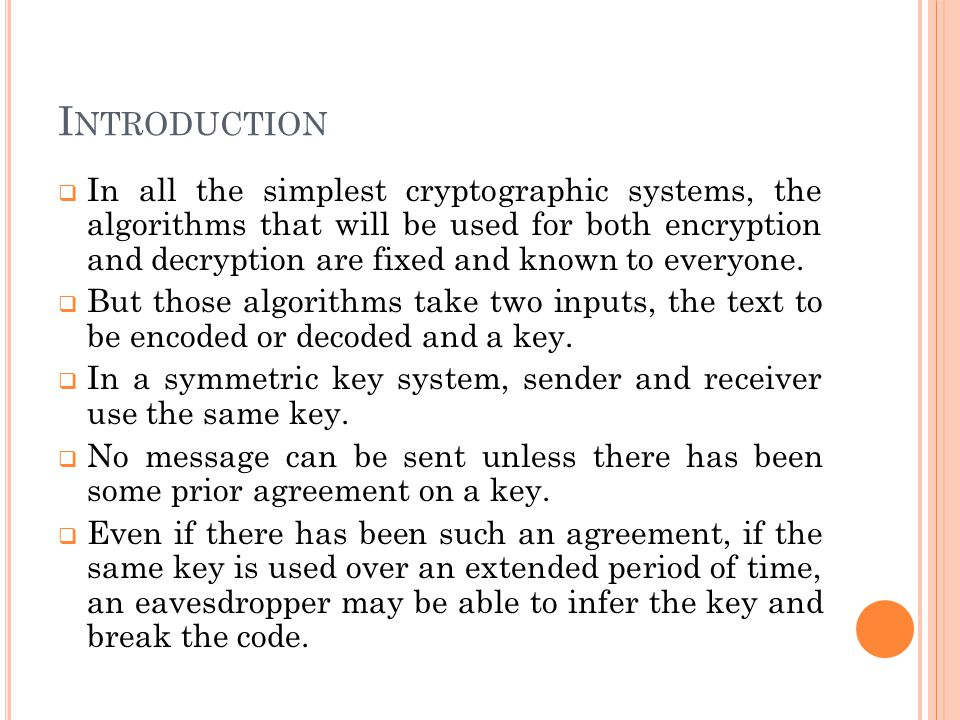 I NTRODUCTION  In all the simplest cryptographic systems, the algorithms that will be used for both encryption and decryption are fixed and known to everyone.