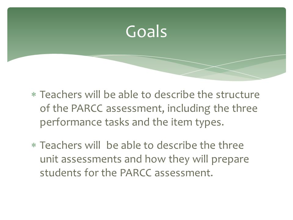  Teachers will be able to describe the structure of the PARCC assessment, including the three performance tasks and the item types.  Teachers will b