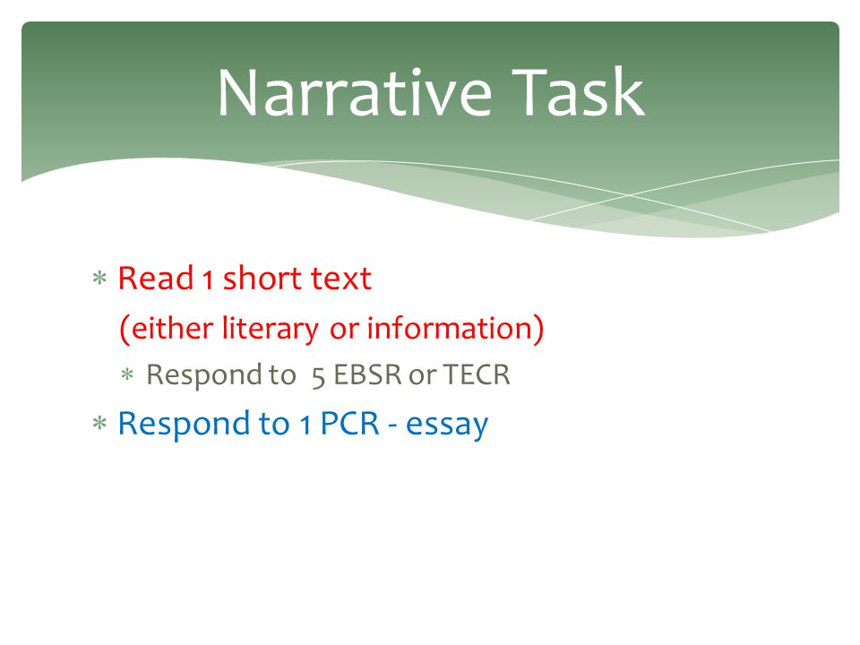  Read 1 short text (either literary or information)  Respond to 5 EBSR or TECR  Respond to 1 PCR - essay Narrative Task