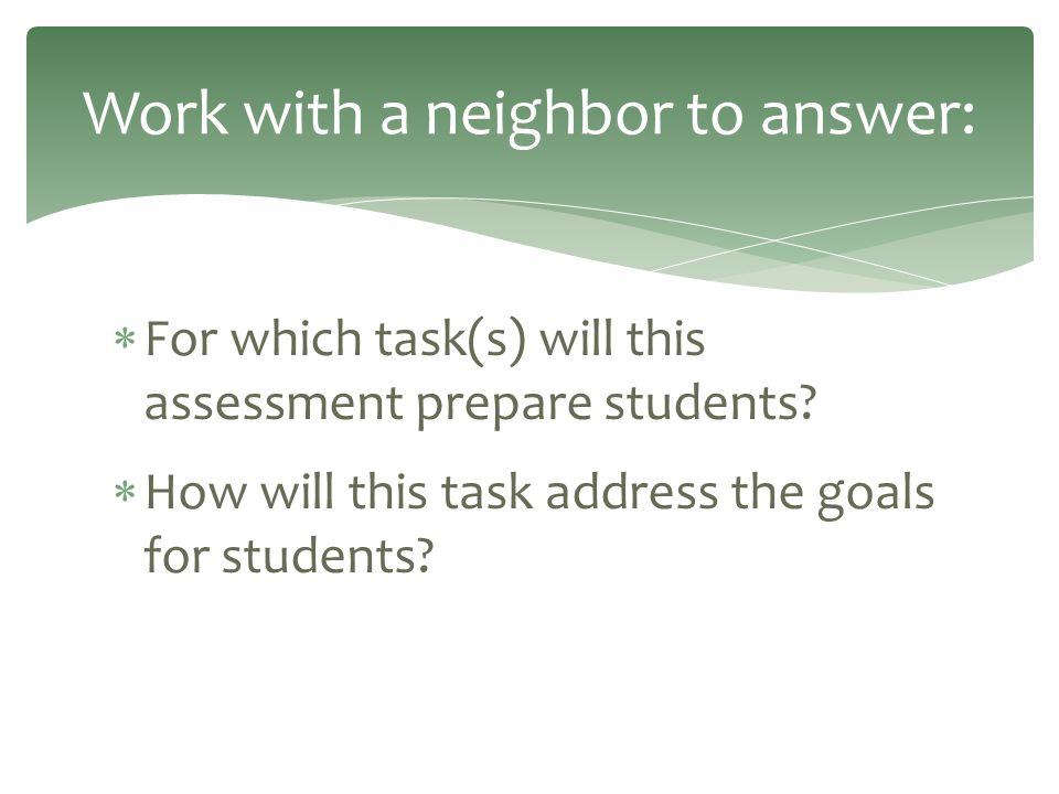  For which task(s) will this assessment prepare students?  How will this task address the goals for students? Work with a neighbor to answer: