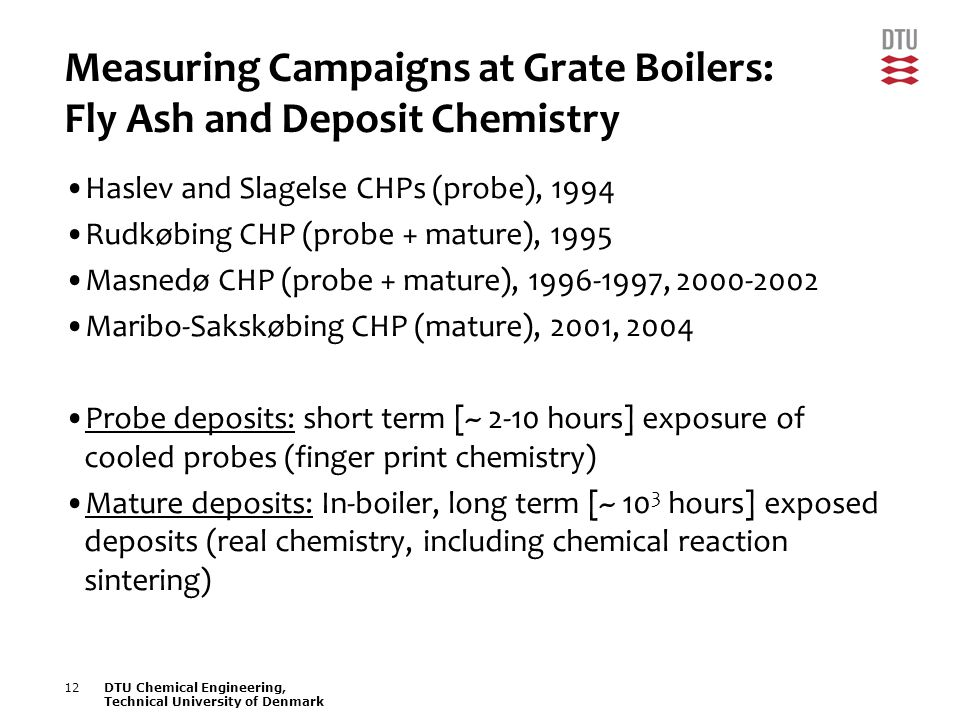 12DTU Chemical Engineering, Technical University of Denmark Measuring Campaigns at Grate Boilers: Fly Ash and Deposit Chemistry Haslev and Slagelse CHPs (probe), 1994 Rudkøbing CHP (probe + mature), 1995 Masnedø CHP (probe + mature), 1996-1997, 2000-2002 Maribo-Sakskøbing CHP (mature), 2001, 2004 Probe deposits: short term [~ 2-10 hours] exposure of cooled probes (finger print chemistry) Mature deposits: In-boiler, long term [~ 10 3 hours] exposed deposits (real chemistry, including chemical reaction sintering)