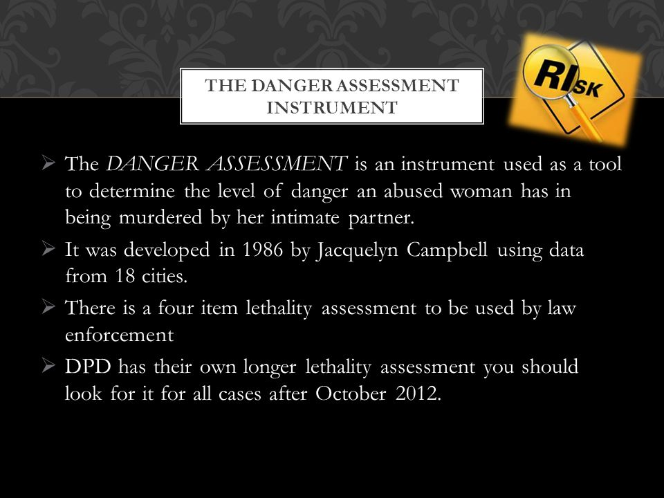  The DANGER ASSESSMENT is an instrument used as a tool to determine the level of danger an abused woman has in being murdered by her intimate partner