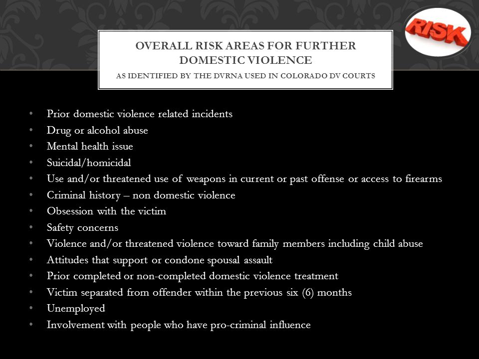 Prior domestic violence related incidents Drug or alcohol abuse Mental health issue Suicidal/homicidal Use and/or threatened use of weapons in current