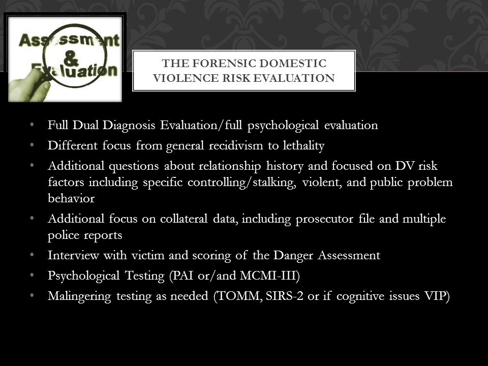Full Dual Diagnosis Evaluation/full psychological evaluation Different focus from general recidivism to lethality Additional questions about relations