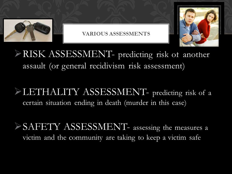  RISK ASSESSMENT- predicting risk of another assault (or general recidivism risk assessment)  LETHALITY ASSESSMENT- predicting risk of a certain sit