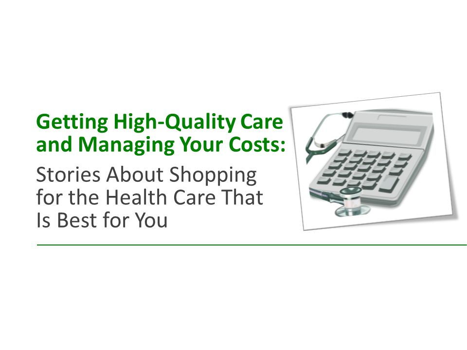 Getting High-Quality Care and Managing Your Costs: Stories About Shopping for the Health Care That Is Best for You