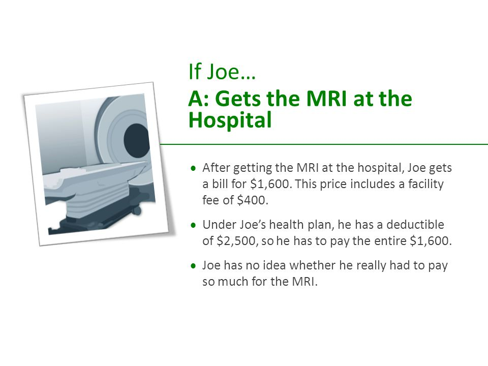 If Joe… A: Gets the MRI at the Hospital  After getting the MRI at the hospital, Joe gets a bill for $1,600.