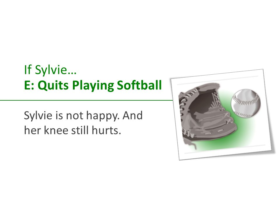 If Sylvie… E: Quits Playing Softball Sylvie is not happy. And her knee still hurts.