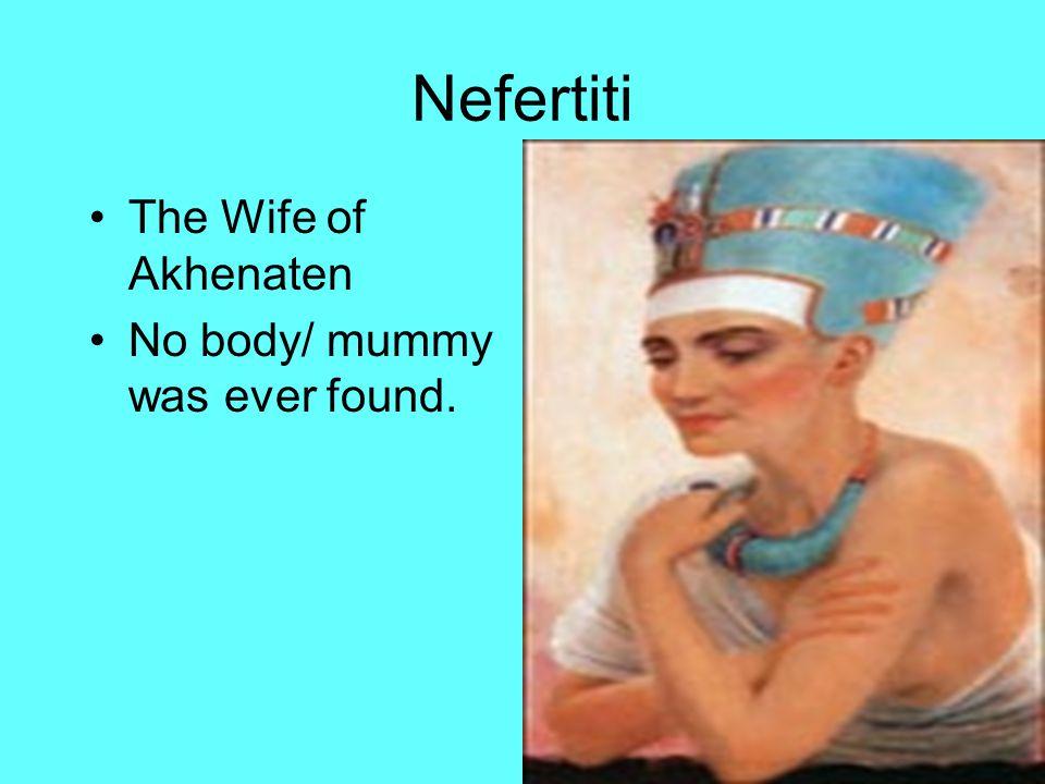 Nefertiti The Wife of Akhenaten No body/ mummy was ever found.