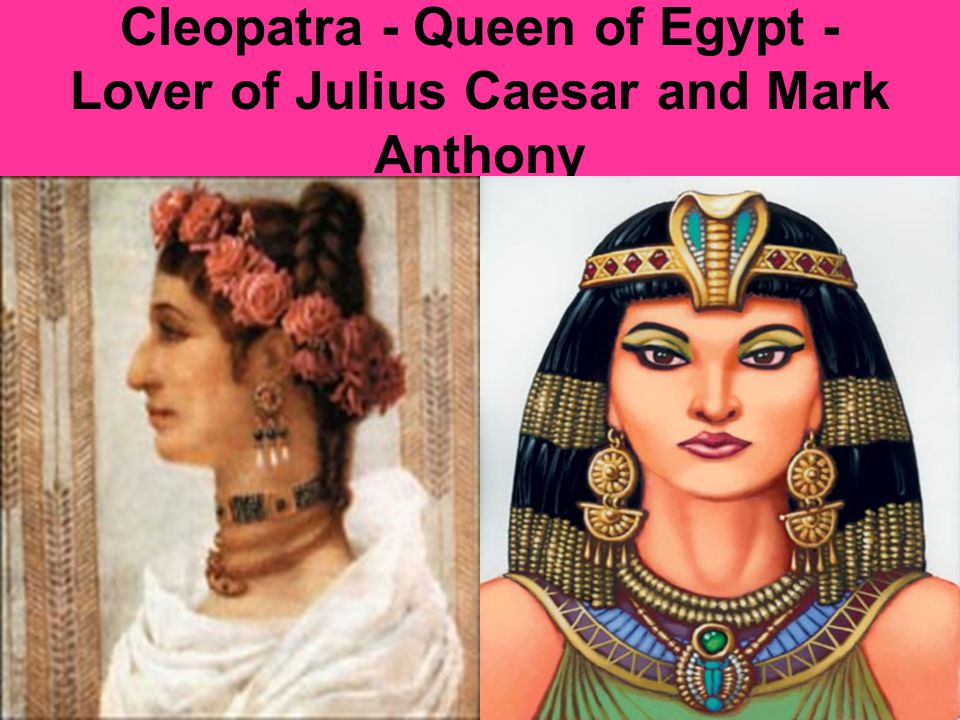 Cleopatra - Queen of Egypt - Lover of Julius Caesar and Mark Anthony