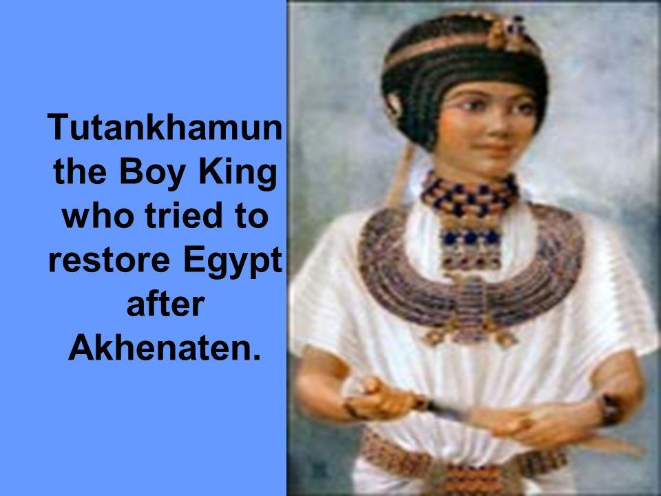 Tutankhamun the Boy King who tried to restore Egypt after Akhenaten.