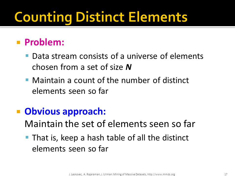  Problem:  Data stream consists of a universe of elements chosen from a set of size N  Maintain a count of the number of distinct elements seen so far  Obvious approach: Maintain the set of elements seen so far  That is, keep a hash table of all the distinct elements seen so far 17 J.