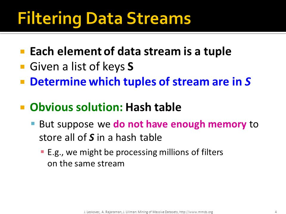  Each element of data stream is a tuple  Given a list of keys S  Determine which tuples of stream are in S  Obvious solution: Hash table  But suppose we do not have enough memory to store all of S in a hash table  E.g., we might be processing millions of filters on the same stream 4J.