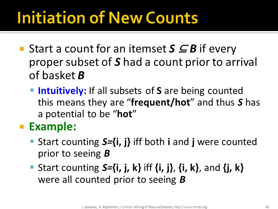  Start a count for an itemset S ⊆ B if every proper subset of S had a count prior to arrival of basket B  Intuitively: If all subsets of S are being counted this means they are frequent/hot and thus S has a potential to be hot  Example:  Start counting S={i, j} iff both i and j were counted prior to seeing B  Start counting S={i, j, k} iff {i, j}, {i, k}, and {j, k} were all counted prior to seeing B 45J.