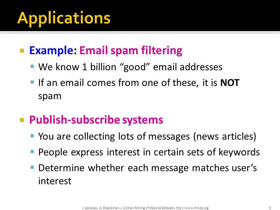  Example: Email spam filtering  We know 1 billion good email addresses  If an email comes from one of these, it is NOT spam  Publish-subscribe systems  You are collecting lots of messages (news articles)  People express interest in certain sets of keywords  Determine whether each message matches user's interest 5J.