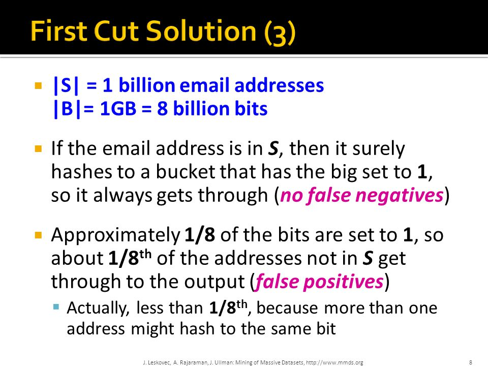  |S| = 1 billion email addresses |B|= 1GB = 8 billion bits  If the email address is in S, then it surely hashes to a bucket that has the big set to 1, so it always gets through (no false negatives)  Approximately 1/8 of the bits are set to 1, so about 1/8 th of the addresses not in S get through to the output (false positives)  Actually, less than 1/8 th, because more than one address might hash to the same bit 8 J.