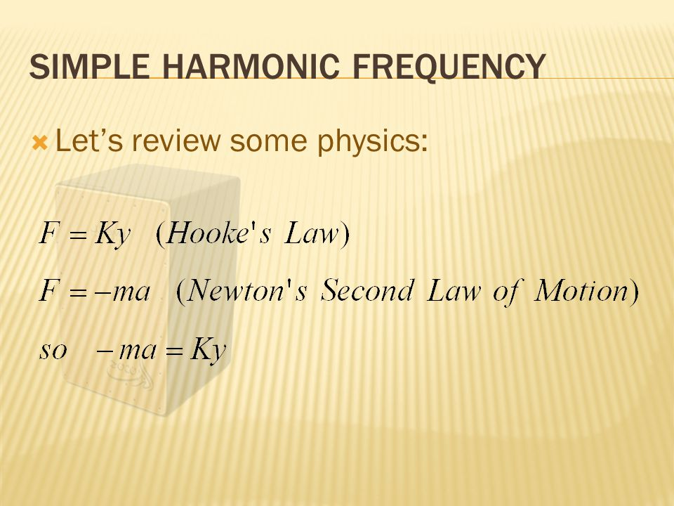 SIMPLE HARMONIC FREQUENCY  Let's review some physics: