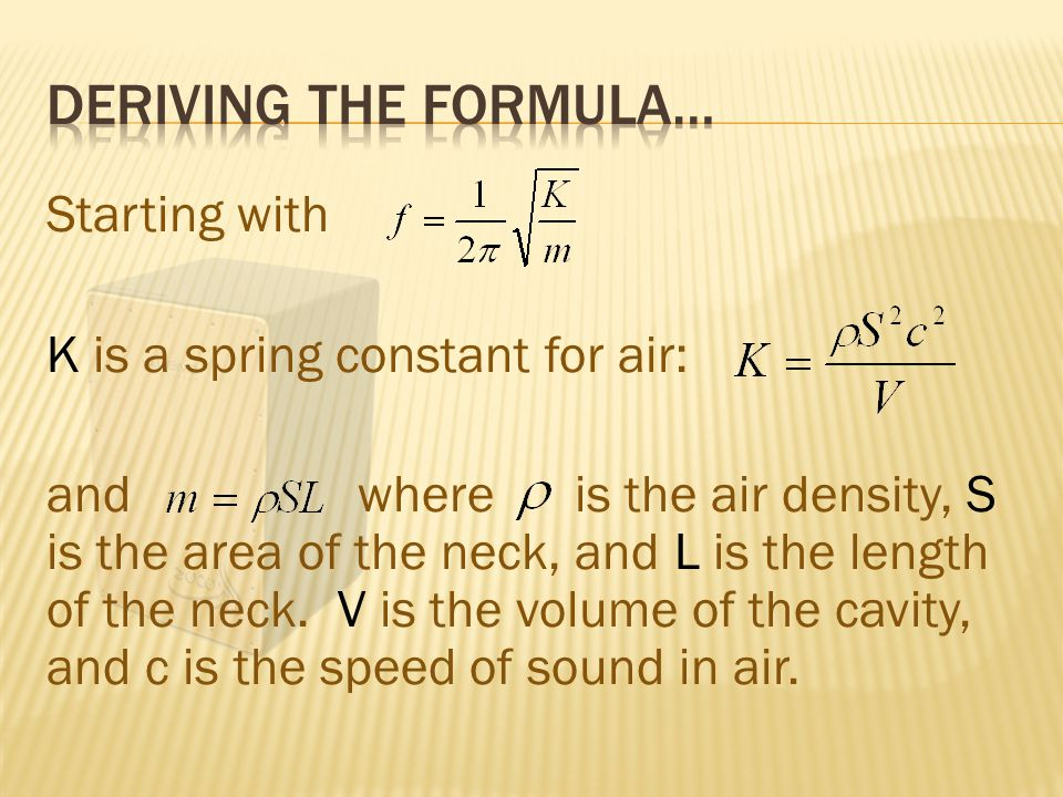 Starting with K is a spring constant for air: and where is the air density, S is the area of the neck, and L is the length of the neck.