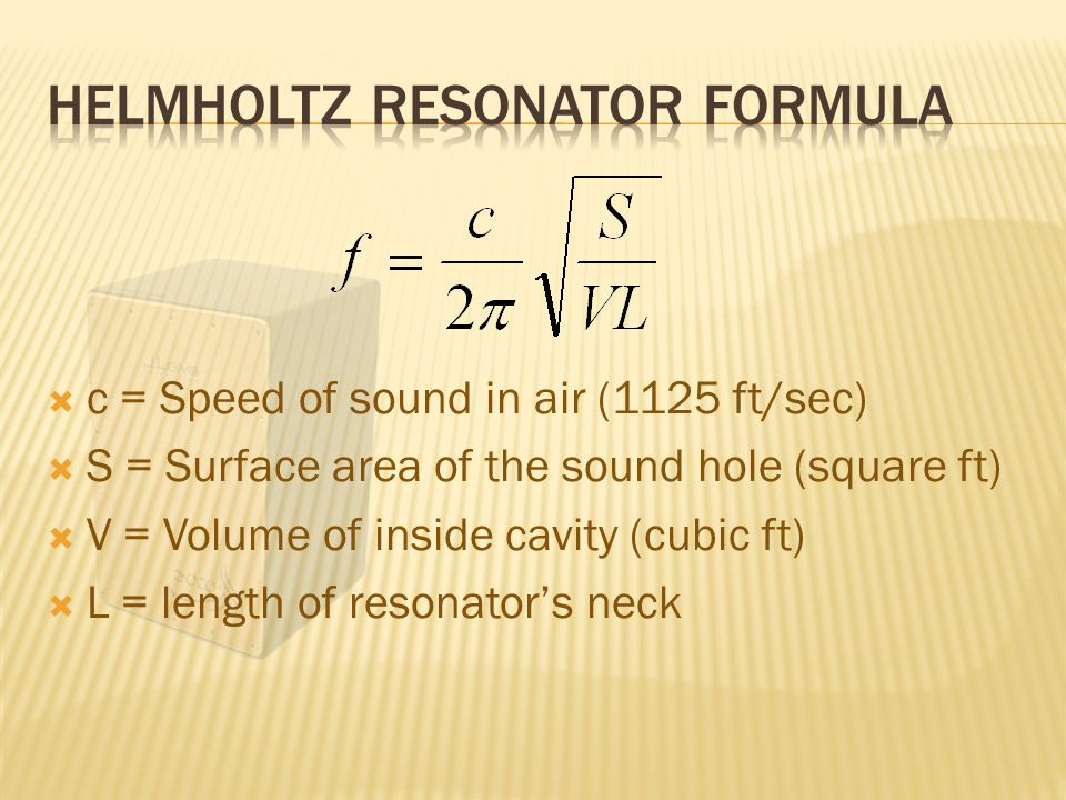  c = Speed of sound in air (1125 ft/sec)  S = Surface area of the sound hole (square ft)  V = Volume of inside cavity (cubic ft)  L = length of resonator's neck
