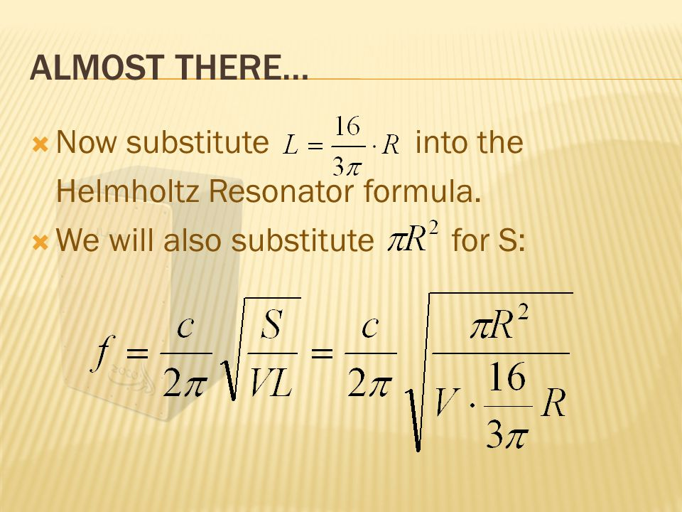 ALMOST THERE…  Now substitute into the Helmholtz Resonator formula.