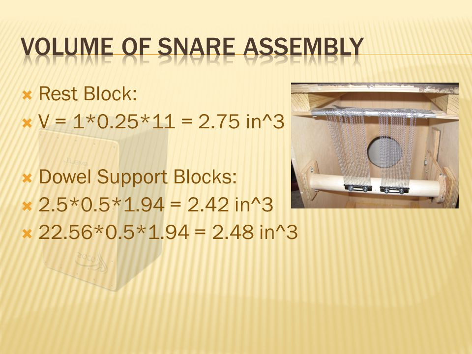  Rest Block:  V = 1*0.25*11 = 2.75 in^3  Dowel Support Blocks:  2.5*0.5*1.94 = 2.42 in^3  22.56*0.5*1.94 = 2.48 in^3