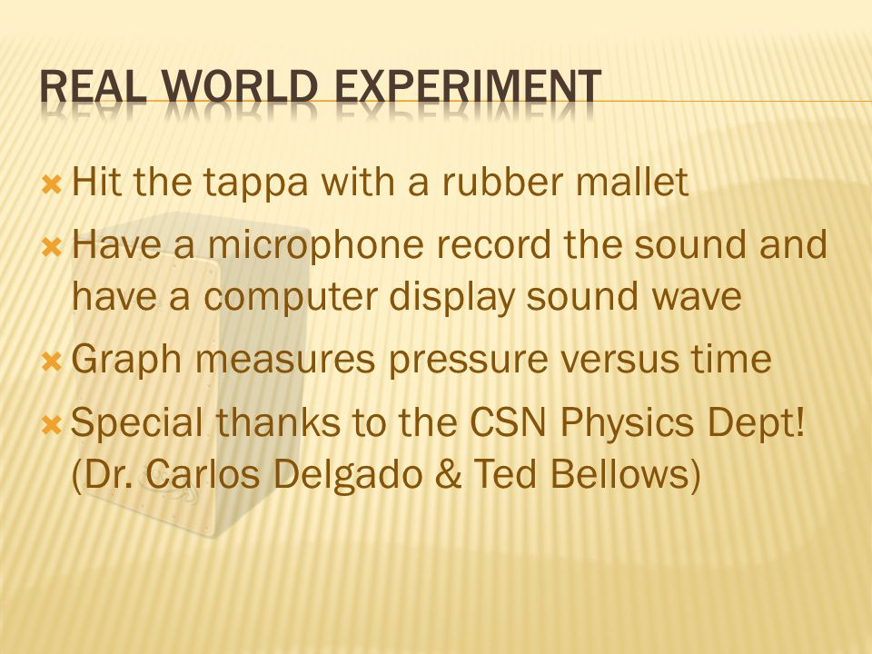  Hit the tappa with a rubber mallet  Have a microphone record the sound and have a computer display sound wave  Graph measures pressure versus time  Special thanks to the CSN Physics Dept.