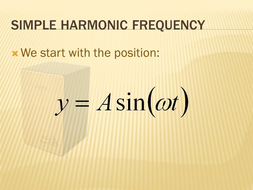 SIMPLE HARMONIC FREQUENCY  The derivative of position is velocity: