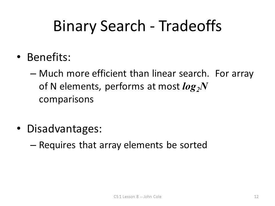Binary Search - Tradeoffs Benefits: – Much more efficient than linear search.
