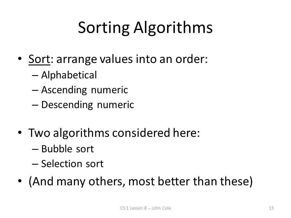 Sorting Algorithms Sort: arrange values into an order: – Alphabetical – Ascending numeric – Descending numeric Two algorithms considered here: – Bubbl