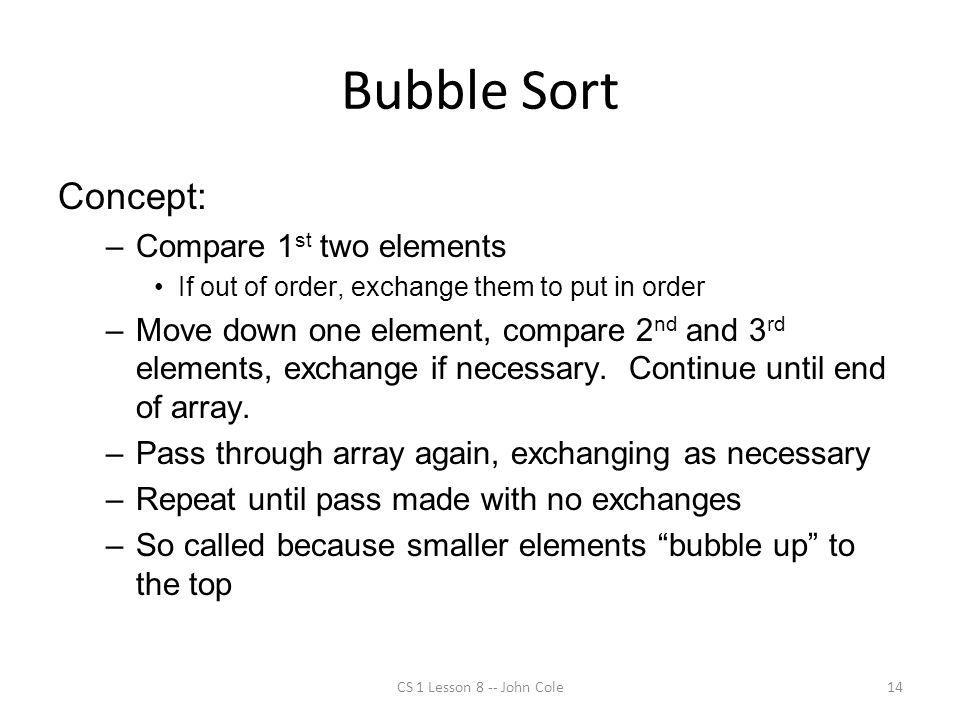 Bubble Sort Concept: –Compare 1 st two elements If out of order, exchange them to put in order –Move down one element, compare 2 nd and 3 rd elements, exchange if necessary.