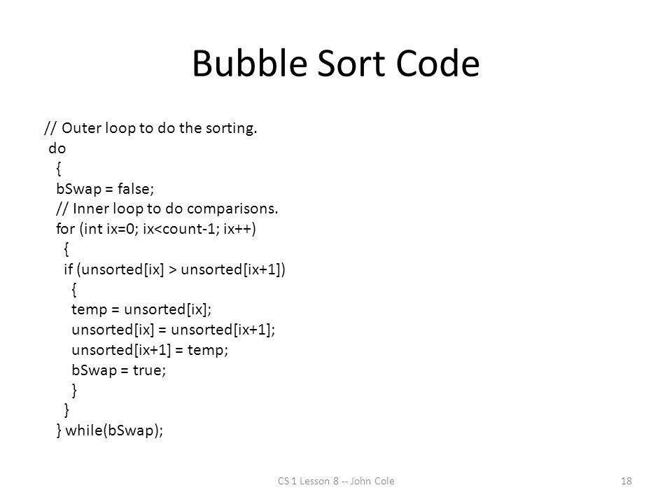 Bubble Sort Code // Outer loop to do the sorting. do { bSwap = false; // Inner loop to do comparisons. for (int ix=0; ix<count-1; ix++) { if (unsorted