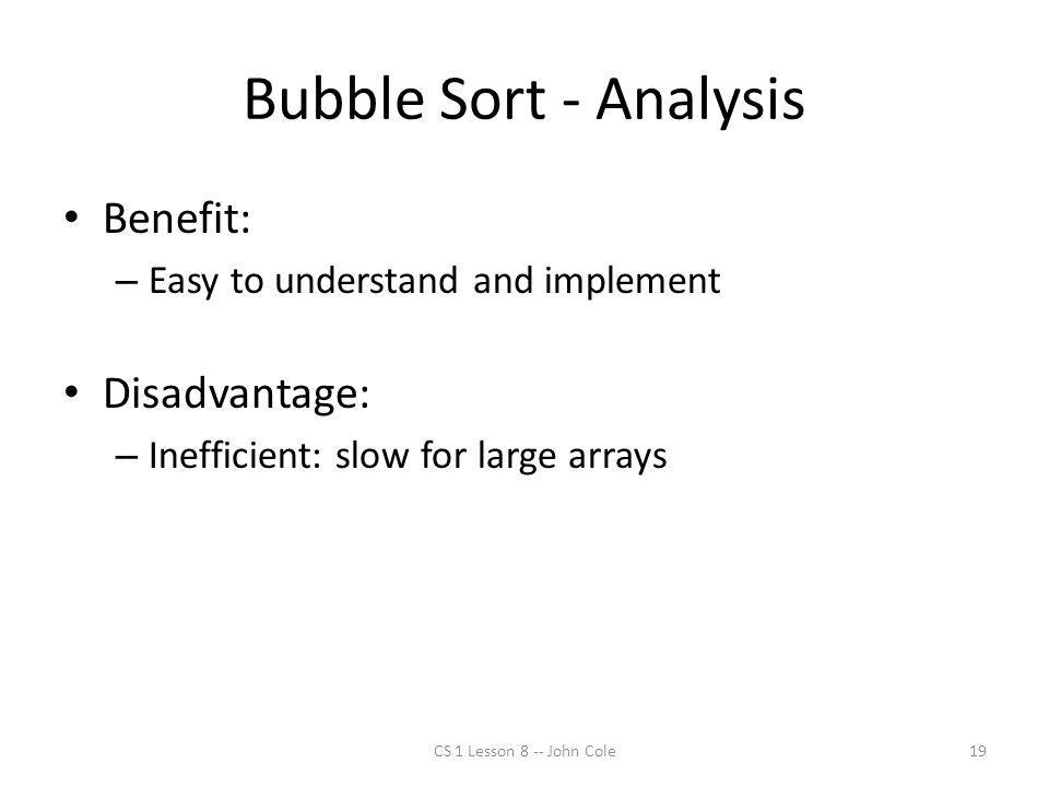 Bubble Sort - Analysis Benefit: – Easy to understand and implement Disadvantage: – Inefficient: slow for large arrays CS 1 Lesson 8 -- John Cole19