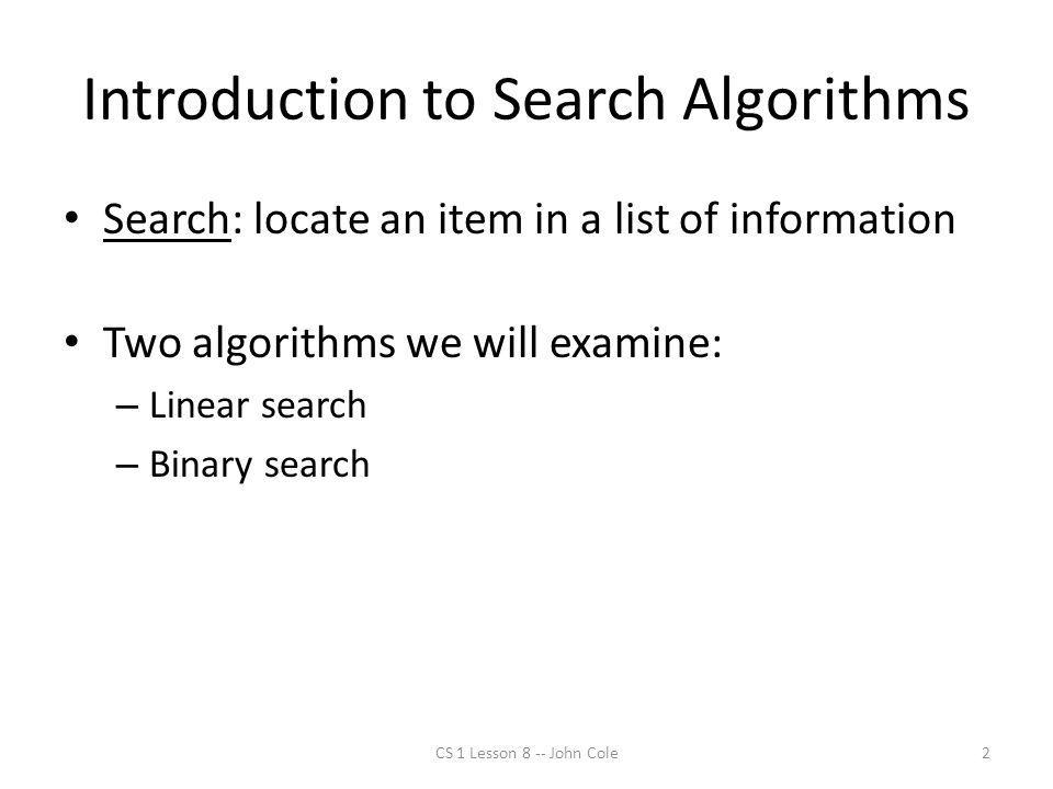 Introduction to Search Algorithms Search: locate an item in a list of information Two algorithms we will examine: – Linear search – Binary search 2CS 1 Lesson 8 -- John Cole