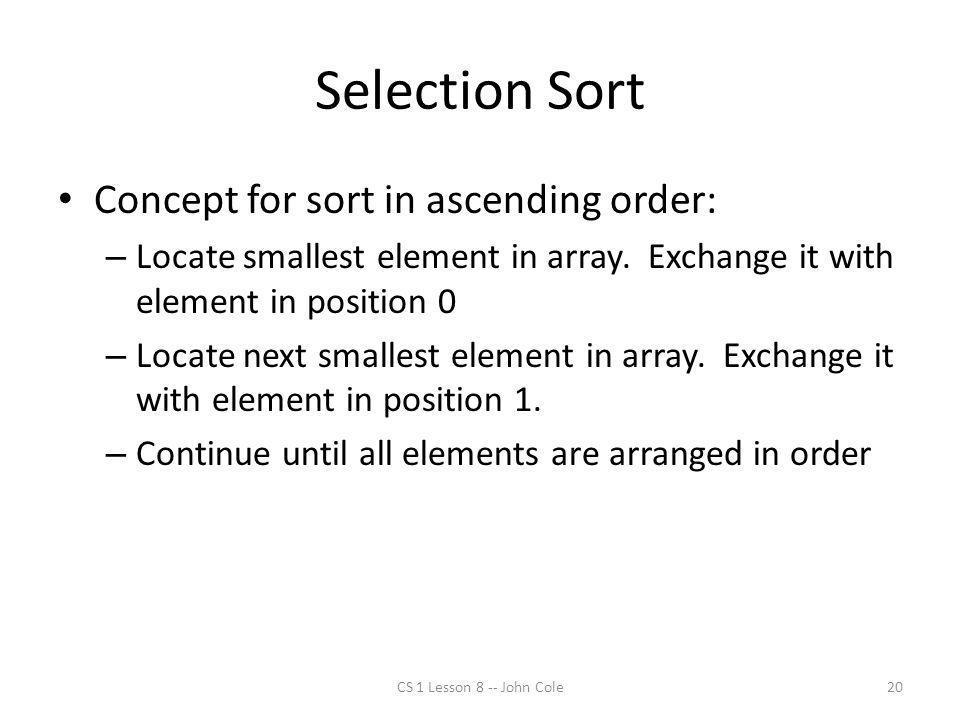 Selection Sort Concept for sort in ascending order: – Locate smallest element in array. Exchange it with element in position 0 – Locate next smallest