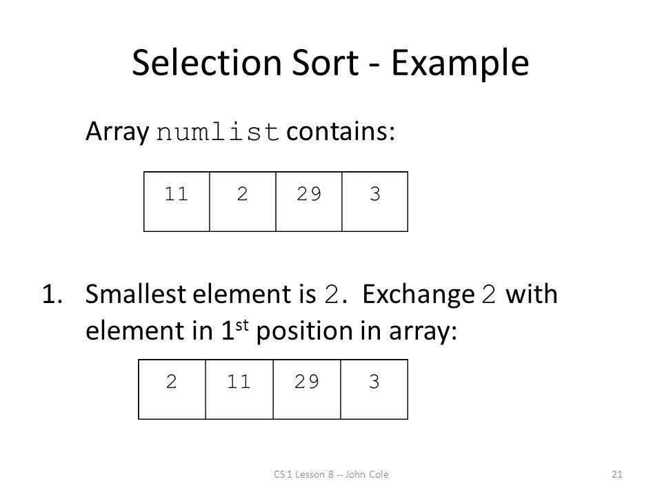 Selection Sort - Example CS 1 Lesson 8 -- John Cole21 Array numlist contains: 1.Smallest element is 2.