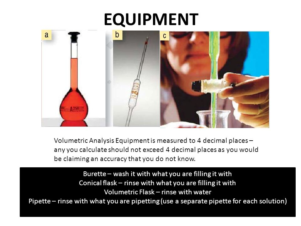 EQUIPMENT Volumetric Analysis Equipment is measured to 4 decimal places – any you calculate should not exceed 4 decimal places as you would be claiming an accuracy that you do not know.