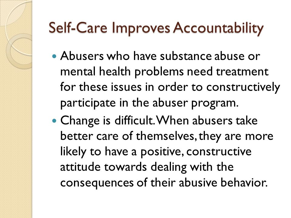 Self-Care Improves Accountability Abusers who have substance abuse or mental health problems need treatment for these issues in order to constructively participate in the abuser program.
