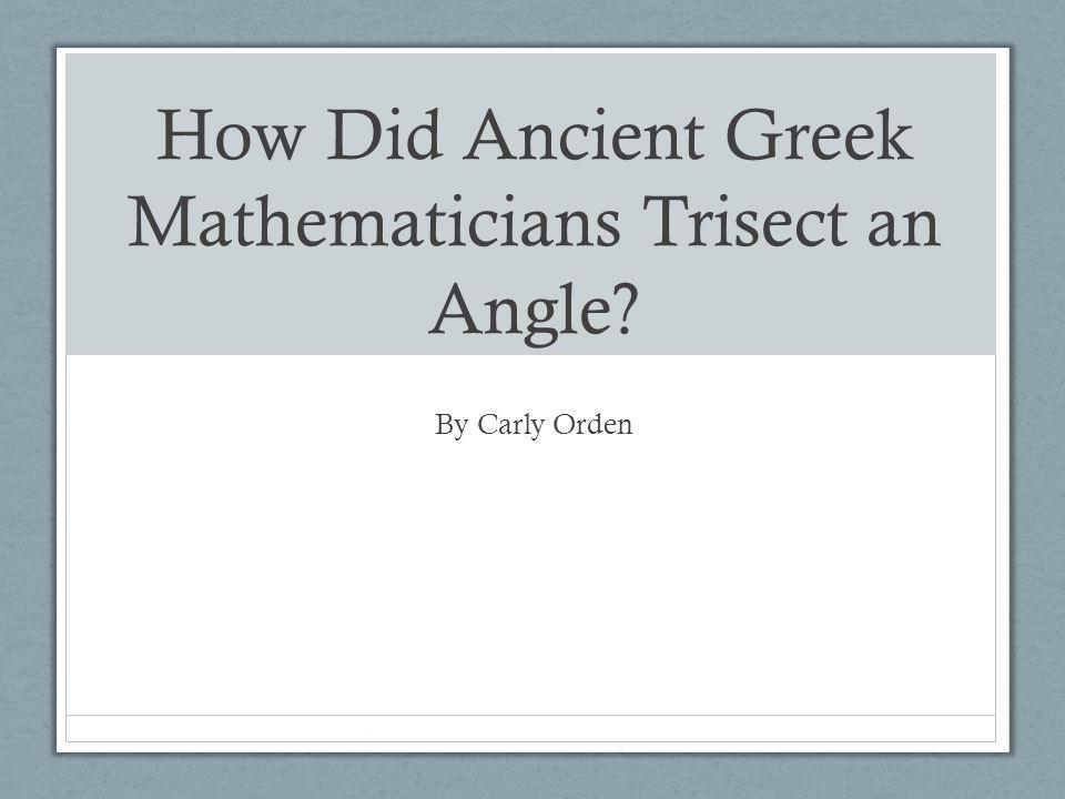 How Did Ancient Greek Mathematicians Trisect an Angle By Carly Orden