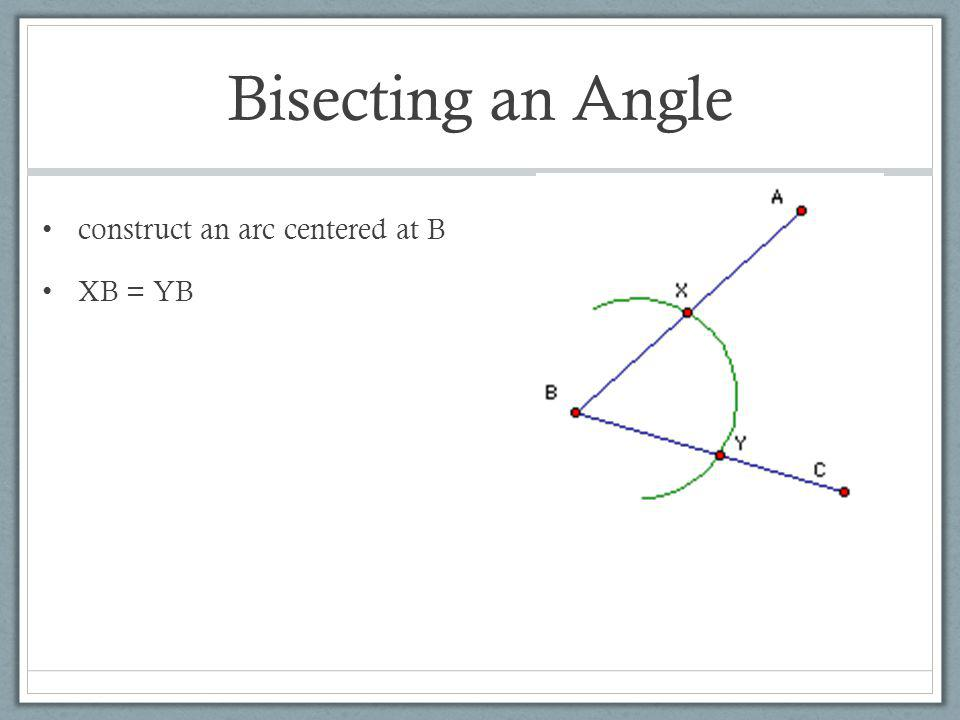 Bisecting an Angle construct an arc centered at B XB = YB