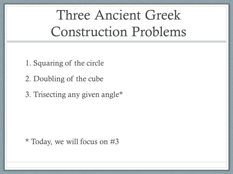 Three Ancient Greek Construction Problems 1. Squaring of the circle 2.