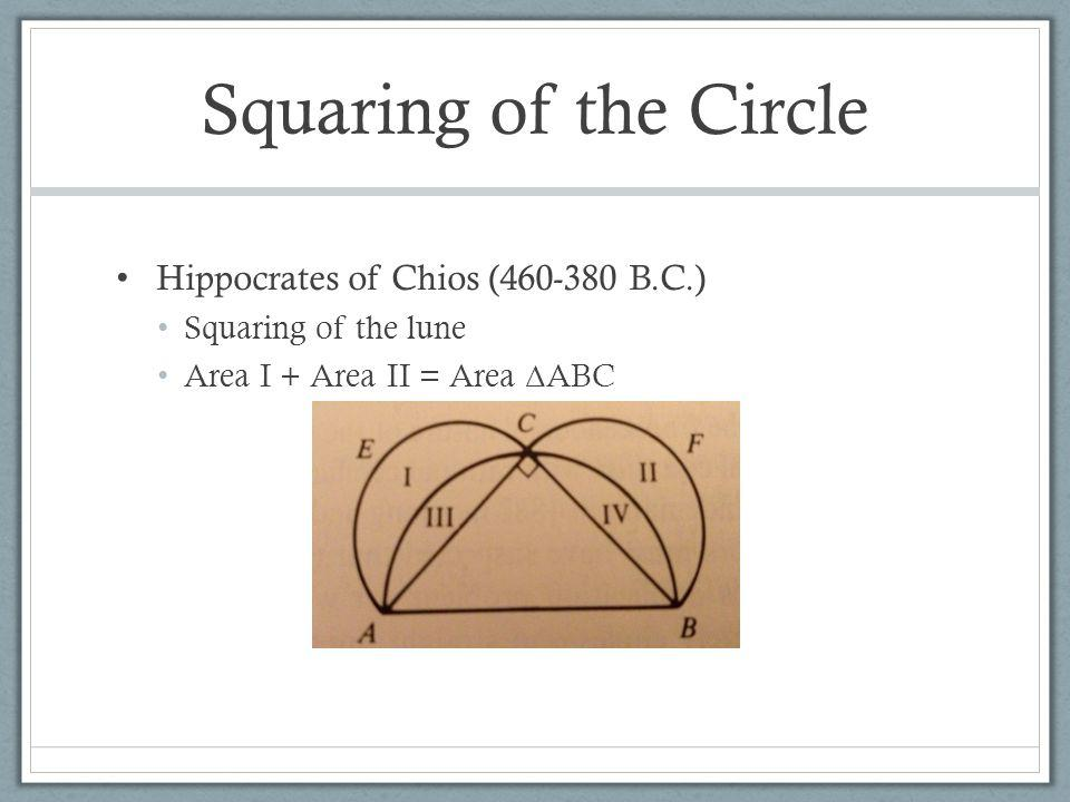 Squaring of the Circle Hippocrates of Chios (460-380 B.C.) Squaring of the lune Area I + Area II = Area Δ ABC