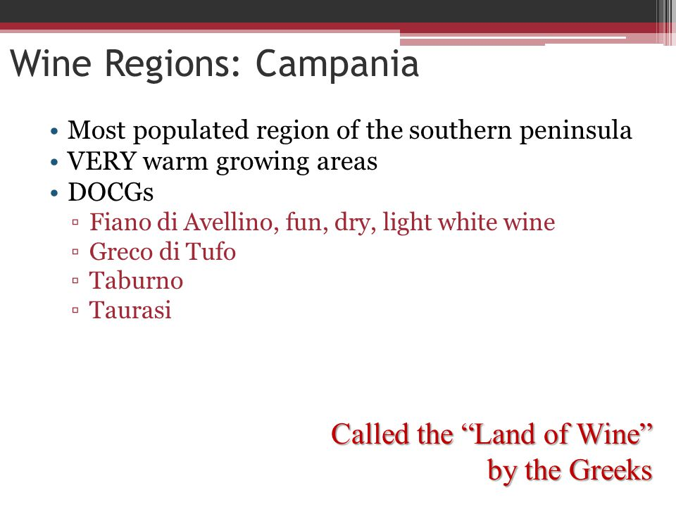 Wine Regions: Campania Most populated region of the southern peninsula VERY warm growing areas DOCGs ▫Fiano di Avellino, fun, dry, light white wine ▫Greco di Tufo ▫Taburno ▫Taurasi Called the Land of Wine by the Greeks